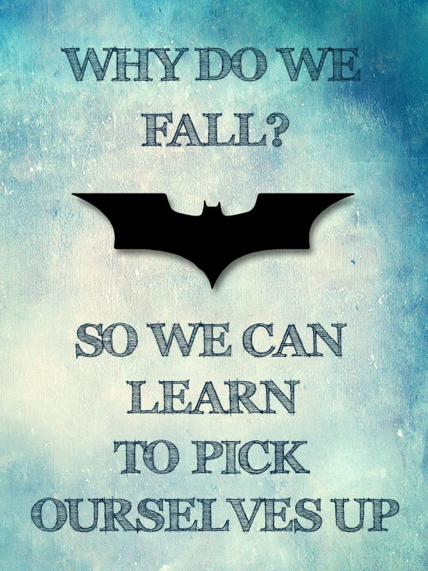 Batman Begins Quote: Why do we fall? So we can learn to pick ourselves up.