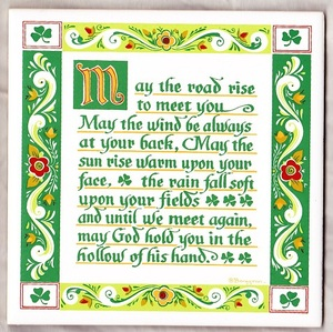 Gaelic Blessing: May the road rise up to meet you. May the wind be always at your back. May the sun shine warm upon your face; The rains fall soft upon your fields And until we meet again, May God hold you in the palm of His hand.